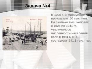 Задача №4 В 1925г. В Мариуполе проживало 50 тыс. чел. На сколько тыс. челове