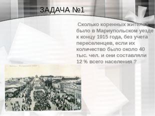 ЗАДАЧА №1 Сколько коренных жителей было в Мариупольском уезде к концу 1915 го