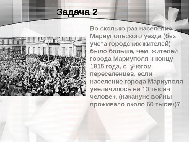 Задача 2 Во сколько раз население Мариупольского уезда (без учета городских ж...
