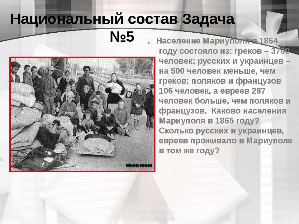 Национальный состав Задача №5 . Население Мариуполя в 1864 году состояло из:...