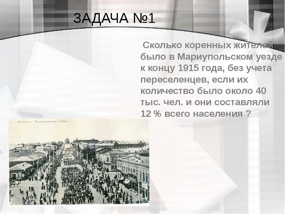ЗАДАЧА №1 Сколько коренных жителей было в Мариупольском уезде к концу 1915 го...