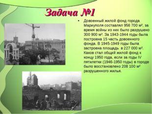 Задача №1 Довоенный жилой фонд города Мариуполя составлял 956700 м², за врем