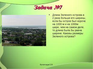 Задача №7 Длина Зеленого острова в 2 раза больше его ширины, если бы остров б