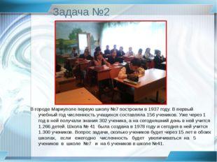 Задача №2 В городе Мариуполе первую школу №7 построили в 1937 году. В первый