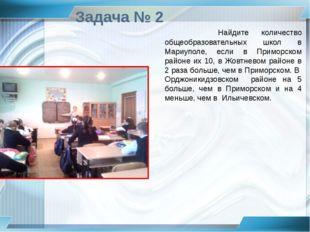 Задача № 2 Найдите количество общеобразовательных школ в Мариуполе, если в Пр