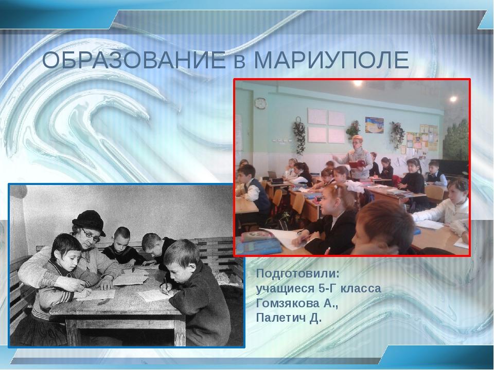ОБРАЗОВАНИЕ в МАРИУПОЛЕ Подготовили: учащиеся 5-Г класса Гомзякова А., Палети...