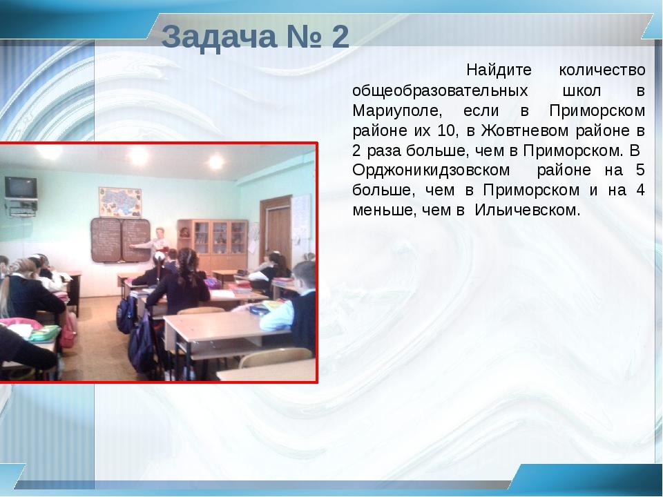 Задача № 2 Найдите количество общеобразовательных школ в Мариуполе, если в Пр...