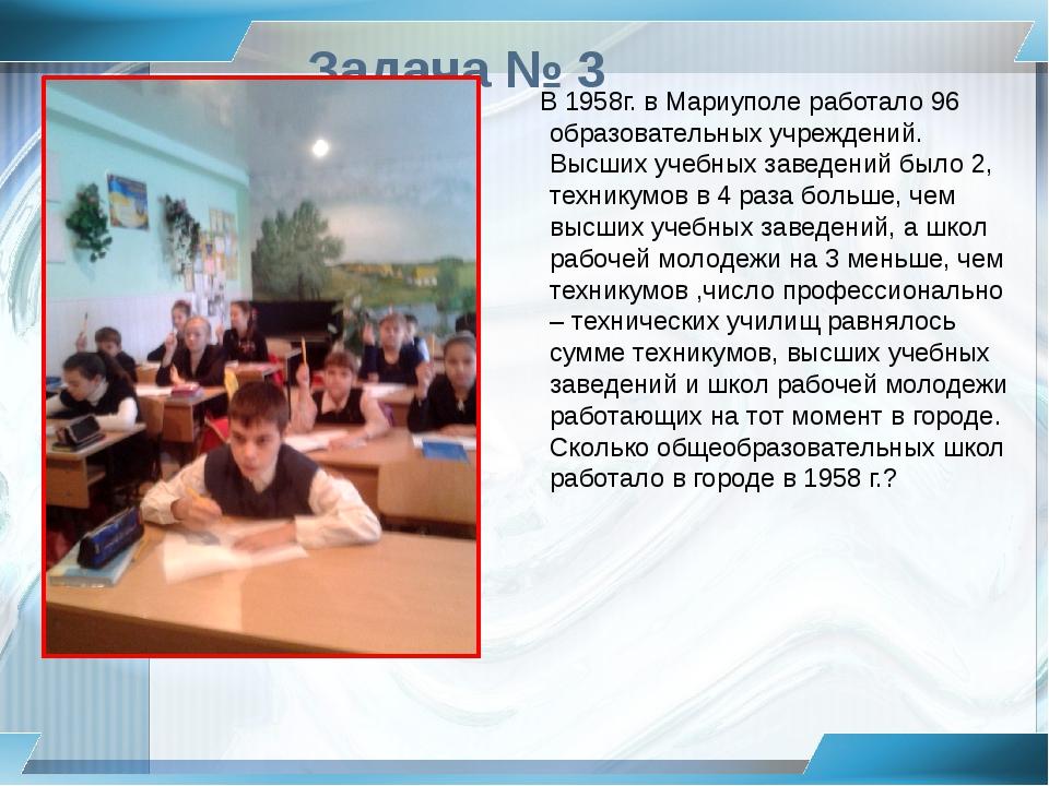 Задача № 3 В 1958г. в Мариуполе работало 96 образовательных учреждений. Высши...