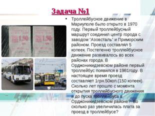 Задача №1 Троллейбусное движение в Мариуполе было открыто в 1970 году. Первый