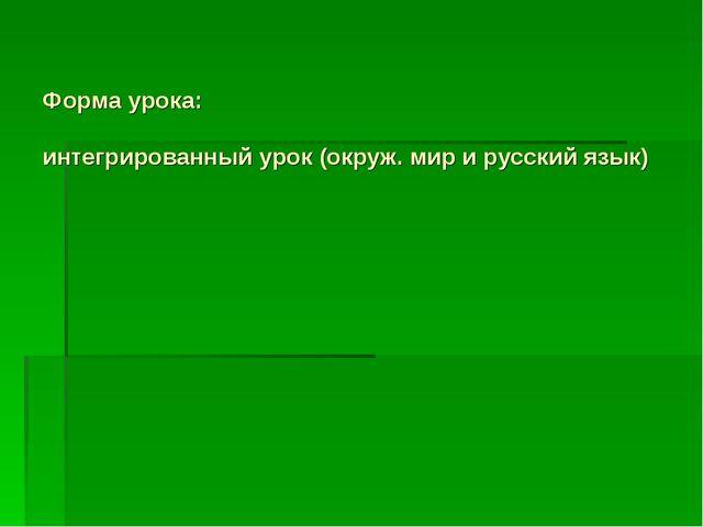 Форма урока: интегрированный урок (окруж. мир и русский язык)