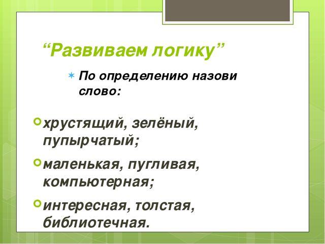 """""""Развиваем логику"""" хрустящий, зелёный, пупырчатый; маленькая, пугливая, комп..."""