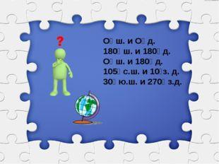 О⁰ ш. и О⁰ д. 180⁰ ш. и 180⁰ д. О⁰ ш. и 180⁰ д. 105⁰ с.ш. и 10⁰з. д. 30⁰ ю.ш.