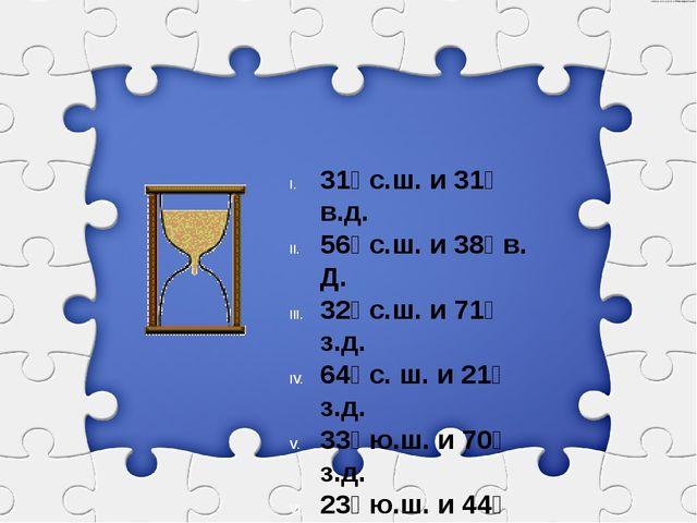 31⁰ с.ш. и 31⁰ в.д. 56⁰ с.ш. и 38⁰ в. Д. 32⁰ с.ш. и 71⁰ з.д. 64⁰ с. ш. и 21⁰...