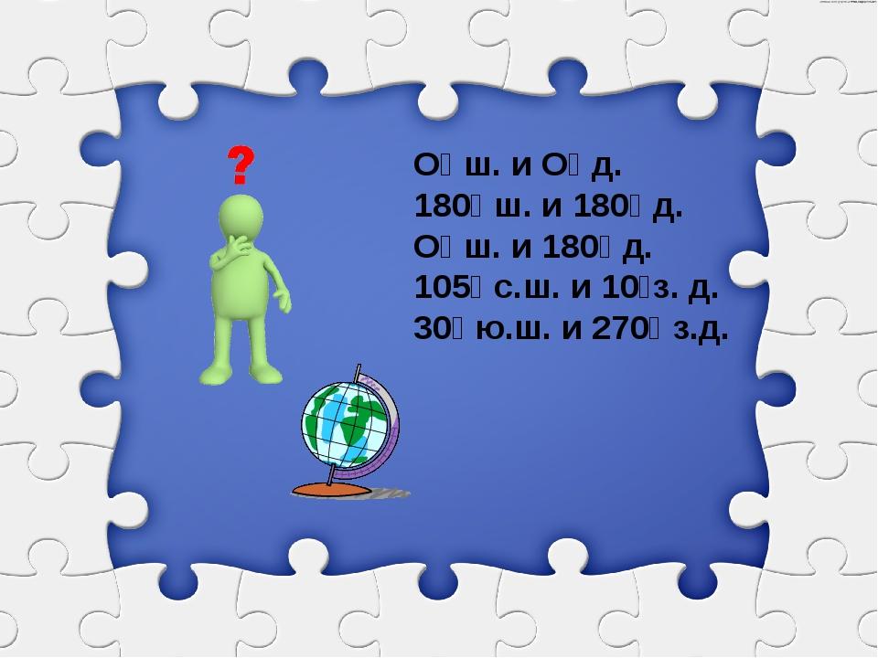О⁰ ш. и О⁰ д. 180⁰ ш. и 180⁰ д. О⁰ ш. и 180⁰ д. 105⁰ с.ш. и 10⁰з. д. 30⁰ ю.ш....
