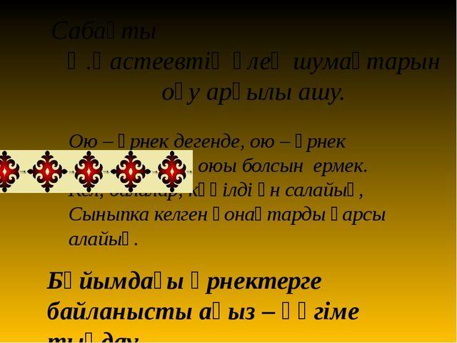 Сабақты Ә.Қастеевтің өлең шумақтарын оқу арқылы ашу. Ою – өрнек дегенде, ою –...
