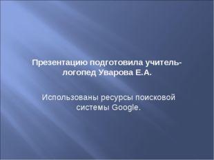 Презентацию подготовила учитель-логопед Уварова Е.А. Использованы ресурсы пои