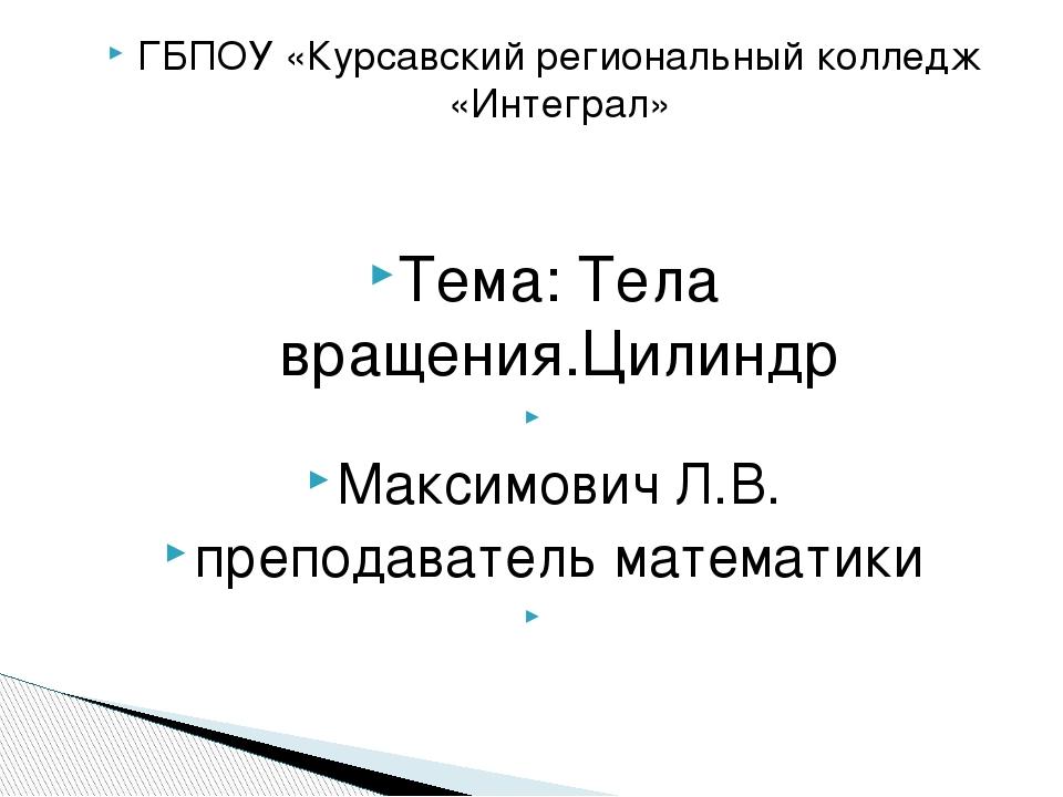 ГБПОУ «Курсавский региональный колледж «Интеграл» Тема: Тела вращения.Цилиндр...