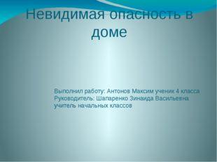 Невидимая опасность в доме Выполнил работу: Антонов Максим ученик 4 класса Ру