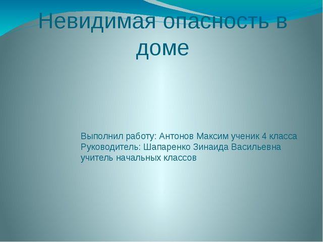 Невидимая опасность в доме Выполнил работу: Антонов Максим ученик 4 класса Ру...