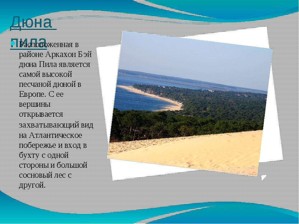 Дюна пила Расположенная в районе Аркахон Бэй дюна Пила является самой высокой...