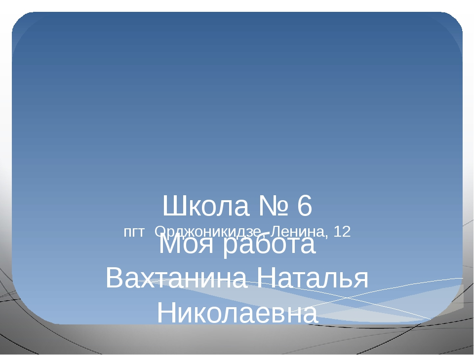 Моя работа Вахтанина Наталья Николаевна Школа № 6 пгт Орджоникидзе, Ленина, 12
