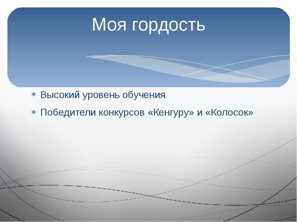 Высокий уровень обучения Победители конкурсов «Кенгуру» и «Колосок» Моя гордо...