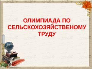 ОЛИМПИАДА ПО СЕЛЬСКОХОЗЯЙСТВЕНОМУ ТРУДУ