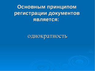 Основным принципом регистрации документов является: однократность