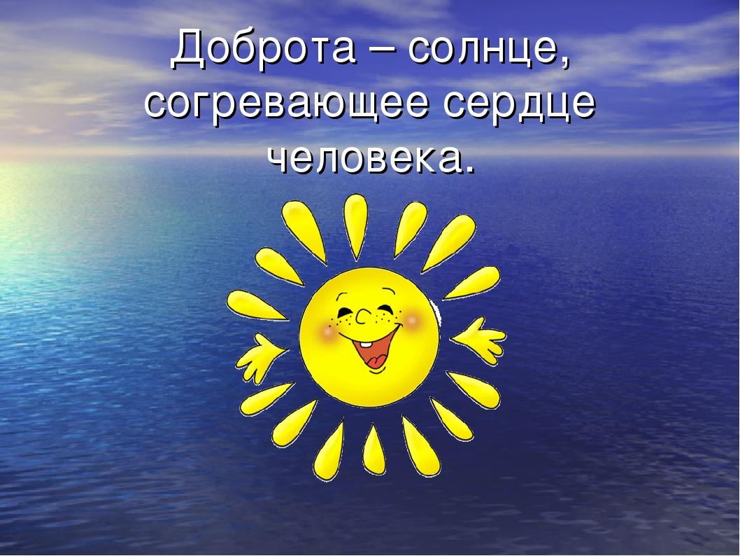 Доброта – солнце, согревающее сердце человека.