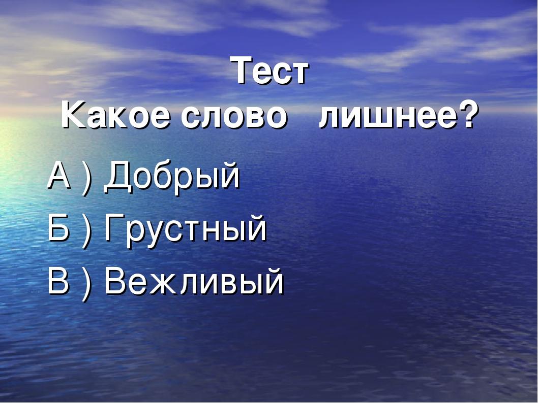 Тест Какое слово лишнее? А ) Добрый Б ) Грустный В ) Вежливый