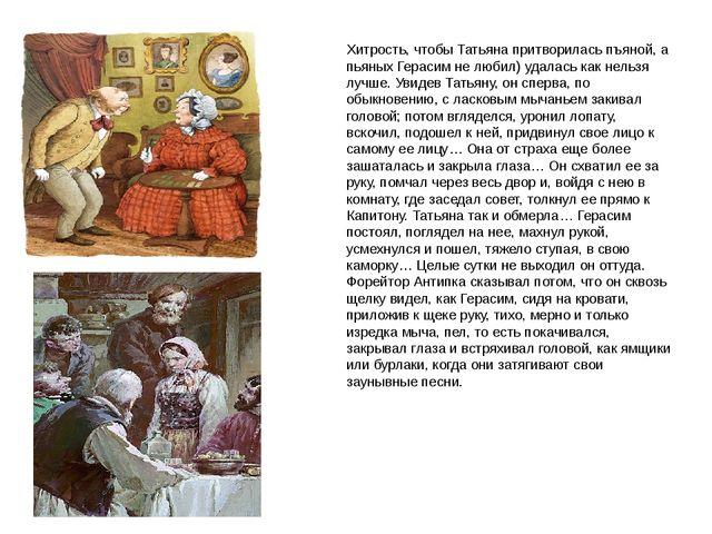 Хитрость, чтобы Татьяна притворилась пъяной, а пьяных Герасим не любил) удала...