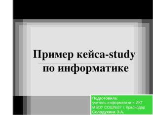 Пример кейса-study по информатике Подготовила: учитель информатики и ИКТ МБОУ