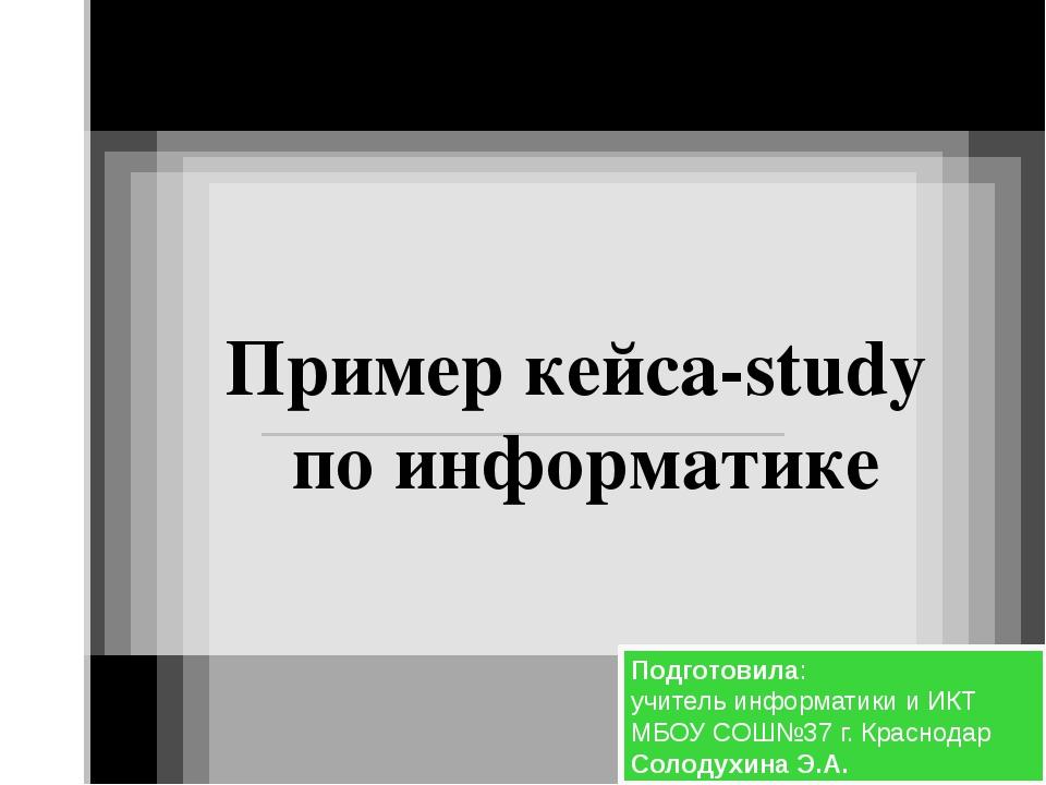 Пример кейса-study по информатике Подготовила: учитель информатики и ИКТ МБОУ...