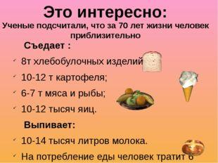 Съедает : 8т хлебобулочных изделий; 10-12 т картофеля; 6-7 т мяса и рыбы; 10