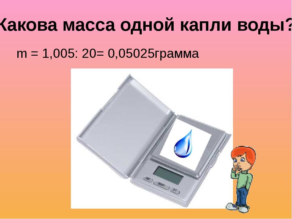 m = 1,005: 20= 0,05025грамма Какова масса одной капли воды?