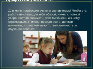 Профессия учитель … Для меня профессия учителя звучит гордо! Чтобы эта работа