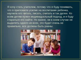Я хочу стать учителем, потому что я буду понимать, что я приложила усилие на