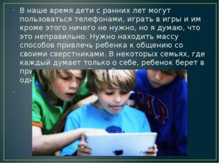 В наше время дети с ранних лет могут пользоваться телефонами, играть в игры