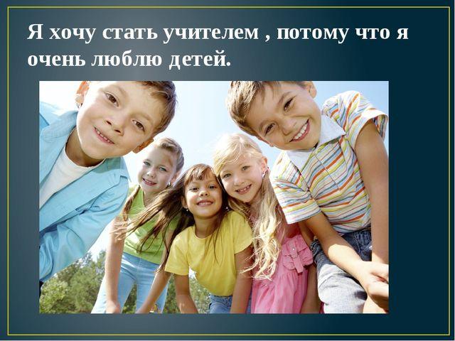 Я хочу стать учителем , потому что я очень люблю детей.