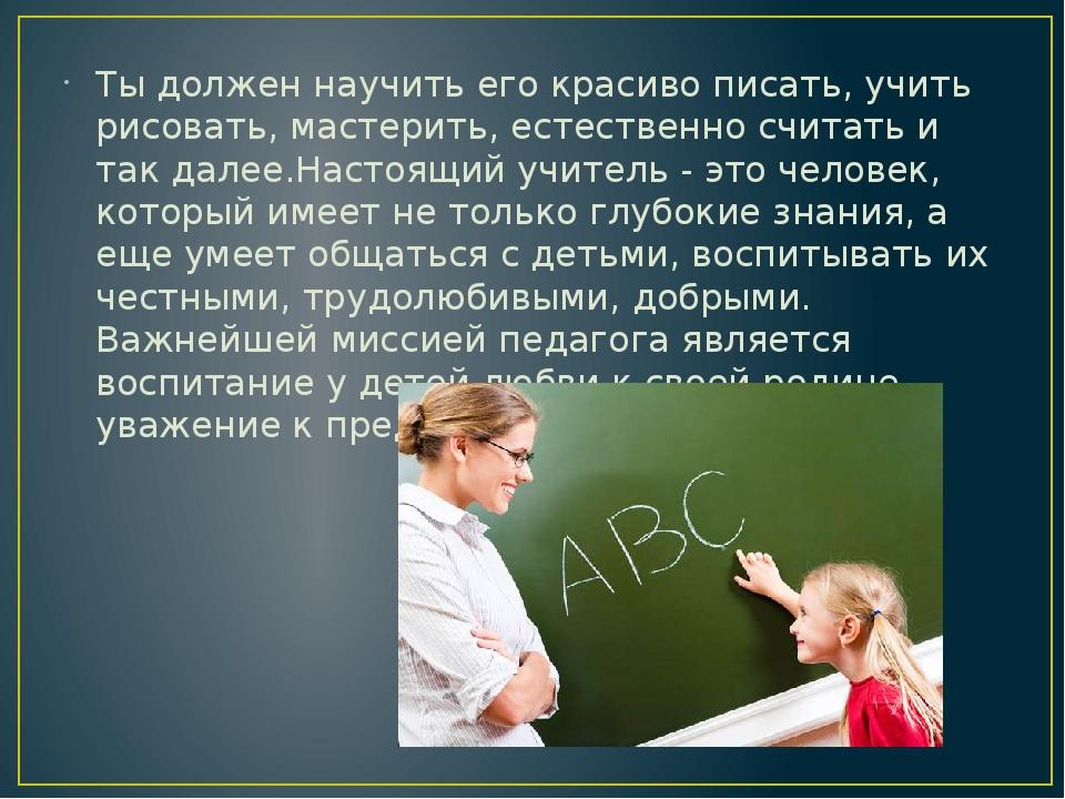 Ты должен научить его красиво писать, учить рисовать, мастерить, естественно...