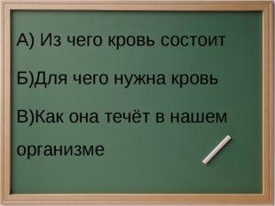 А) Из чего кровь состоит Б)Для чего нужна кровь В)Как она течёт в нашем орган