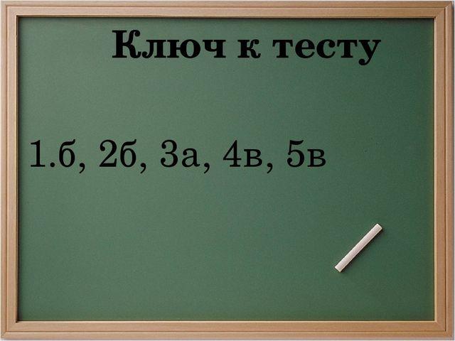 Ключ к тесту 1.б, 2б, 3а, 4в, 5в
