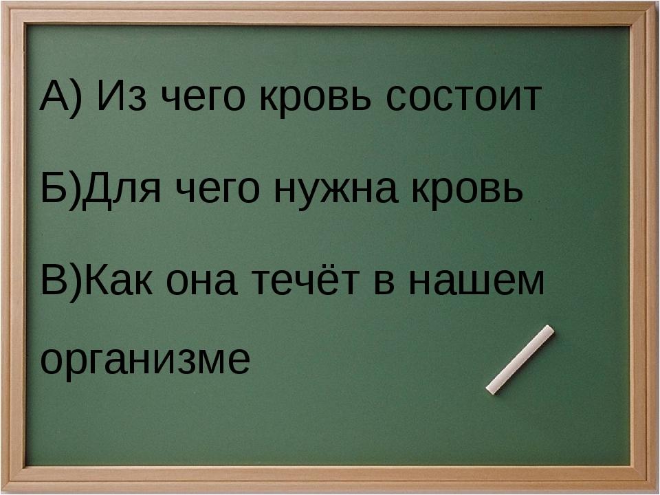 А) Из чего кровь состоит Б)Для чего нужна кровь В)Как она течёт в нашем орган...