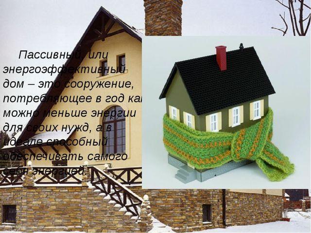 Пассивный, или энергоэффективный дом – это сооружение, потребляющее в год ка...