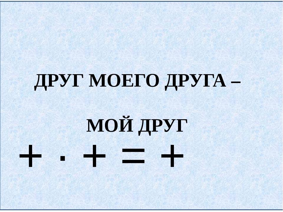 ДРУГ МОЕГО ДРУГА – МОЙ ДРУГ + ∙ + = +