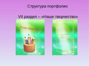 Структура портфолио VII раздел – «Наше творчество»