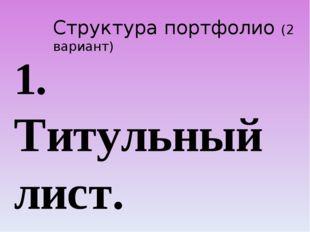 Структура портфолио (2 вариант) 1. Титульный лист. 2. Содержание. 3. I раздел