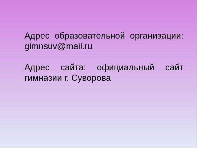 Адрес образовательной организации: gimnsuv@mail.ru Адрес сайта: официальный с...