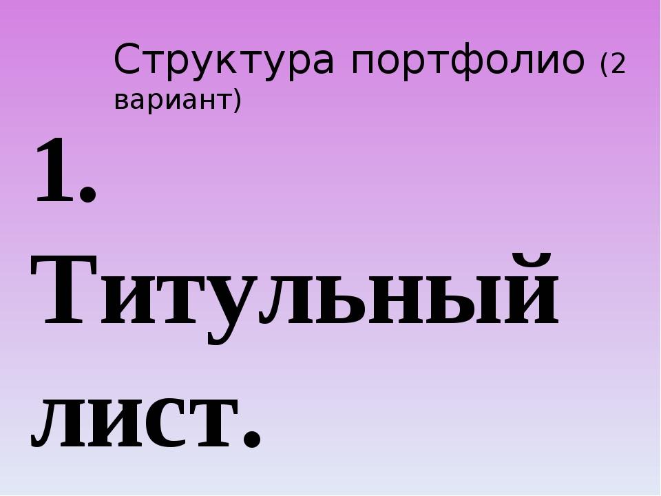 Структура портфолио (2 вариант) 1. Титульный лист. 2. Содержание. 3. I раздел...