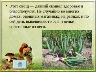 Этот овощ — давний символ здоровья и благополучия. Не случайно во многих дома